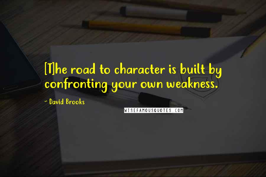 David Brooks quotes: [T]he road to character is built by confronting your own weakness.