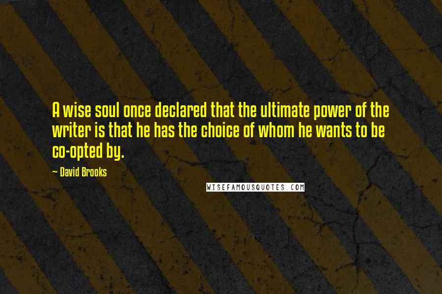 David Brooks quotes: A wise soul once declared that the ultimate power of the writer is that he has the choice of whom he wants to be co-opted by.