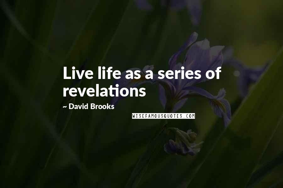 David Brooks quotes: Live life as a series of revelations