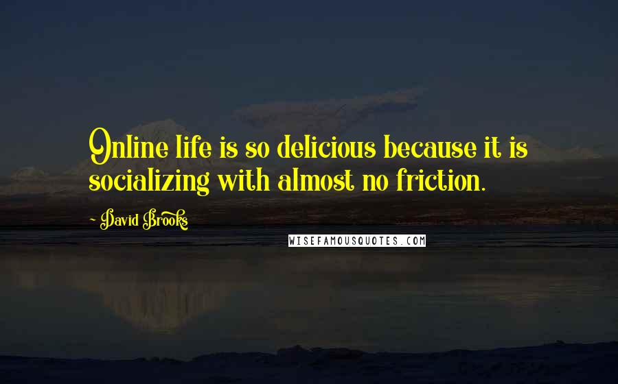 David Brooks quotes: Online life is so delicious because it is socializing with almost no friction.