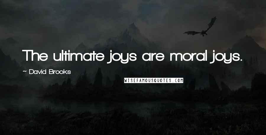 David Brooks quotes: The ultimate joys are moral joys.