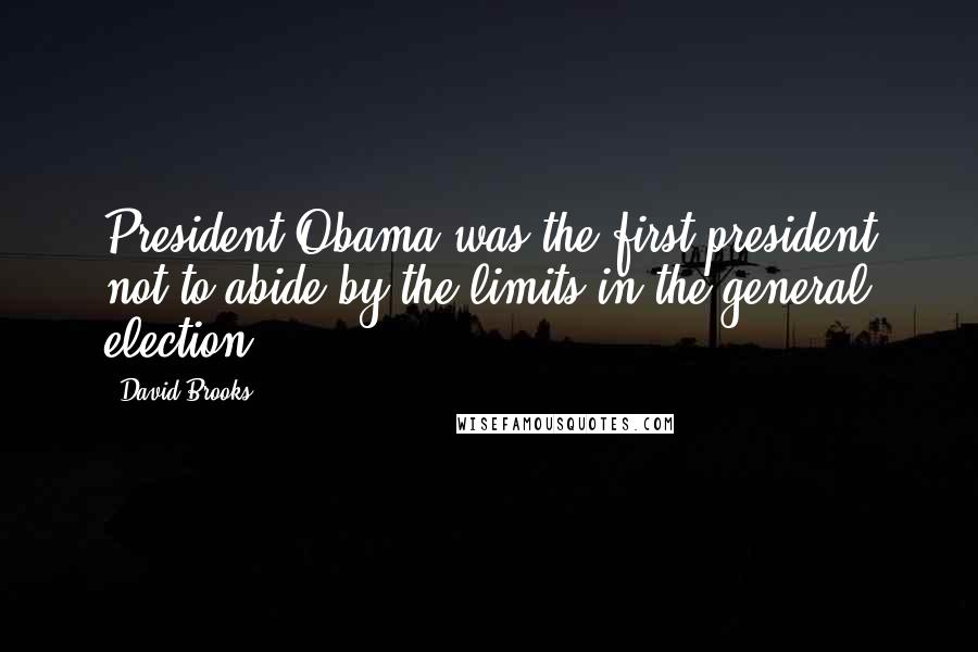 David Brooks quotes: President Obama was the first president not to abide by the limits in the general election.