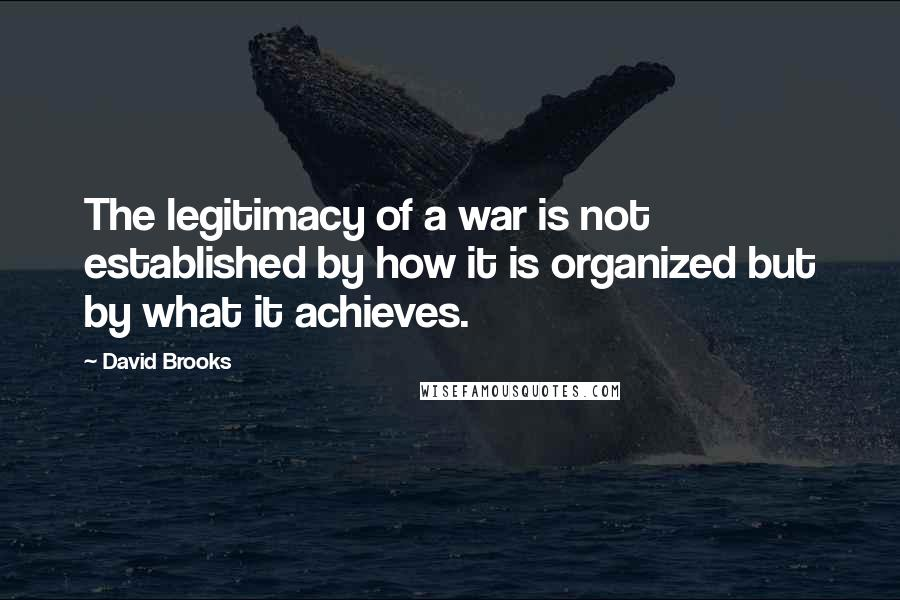 David Brooks quotes: The legitimacy of a war is not established by how it is organized but by what it achieves.
