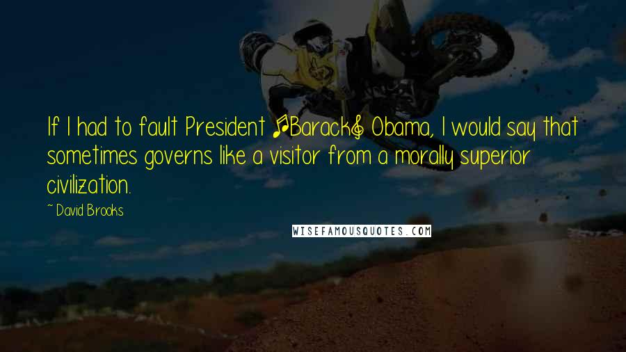 David Brooks quotes: If I had to fault President [Barack] Obama, I would say that sometimes governs like a visitor from a morally superior civilization.