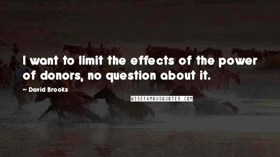 David Brooks quotes: I want to limit the effects of the power of donors, no question about it.