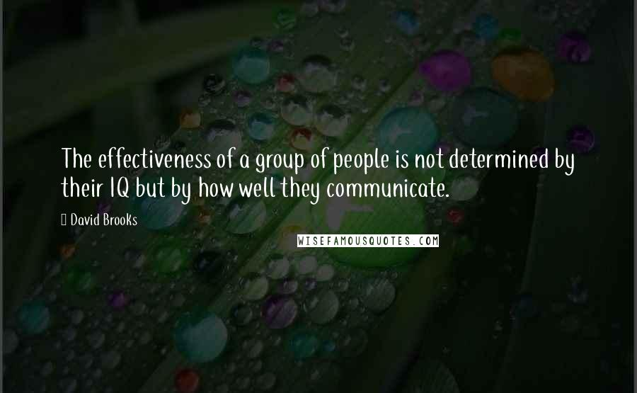 David Brooks quotes: The effectiveness of a group of people is not determined by their IQ but by how well they communicate.