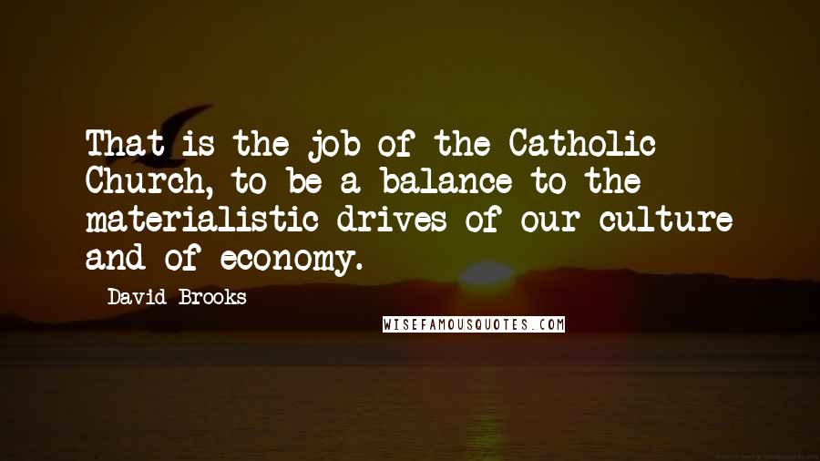 David Brooks quotes: That is the job of the Catholic Church, to be a balance to the materialistic drives of our culture and of economy.