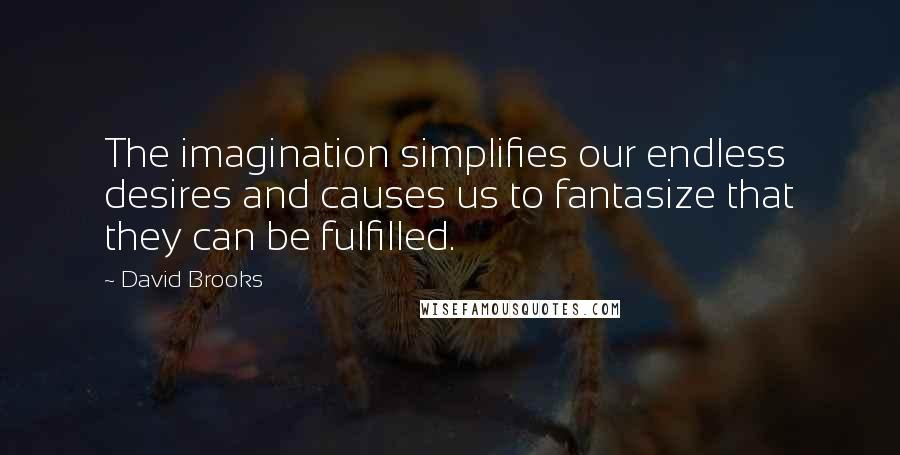 David Brooks quotes: The imagination simplifies our endless desires and causes us to fantasize that they can be fulfilled.