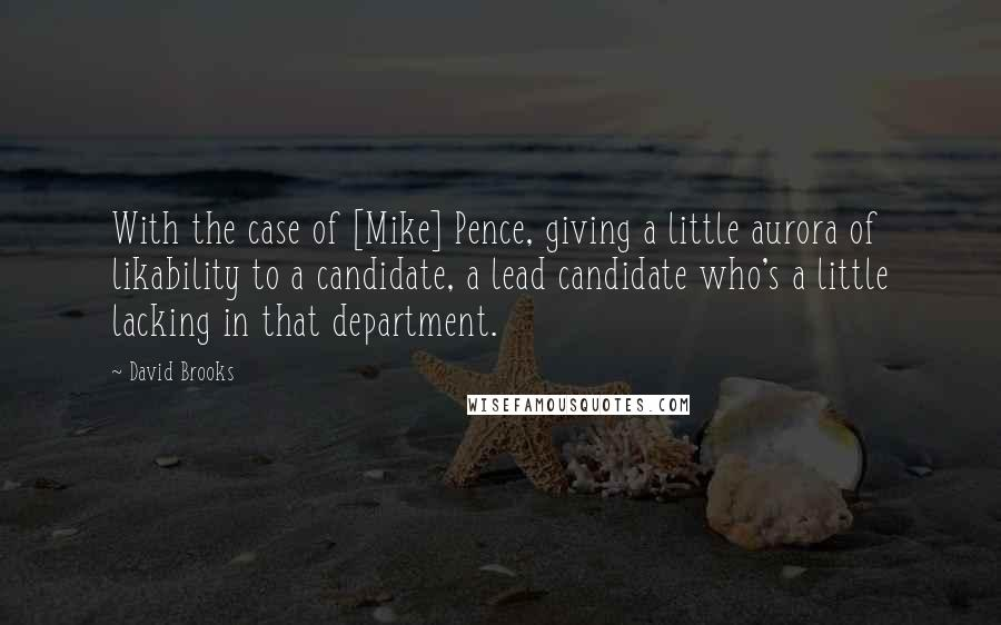 David Brooks quotes: With the case of [Mike] Pence, giving a little aurora of likability to a candidate, a lead candidate who's a little lacking in that department.