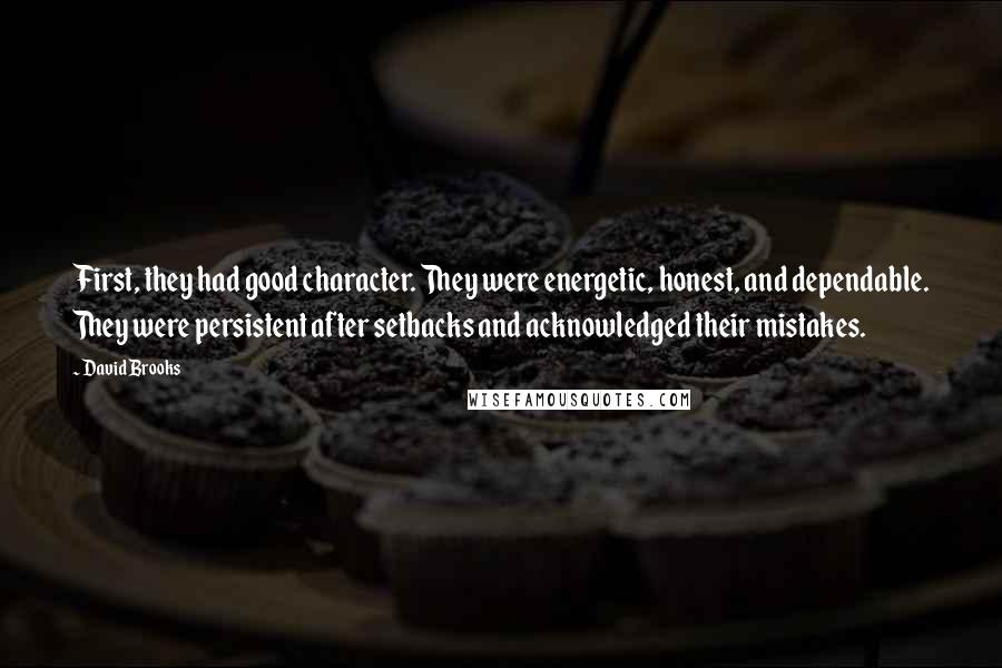 David Brooks quotes: First, they had good character. They were energetic, honest, and dependable. They were persistent after setbacks and acknowledged their mistakes.