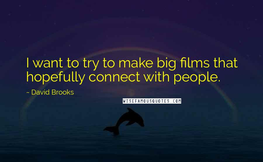 David Brooks quotes: I want to try to make big films that hopefully connect with people.