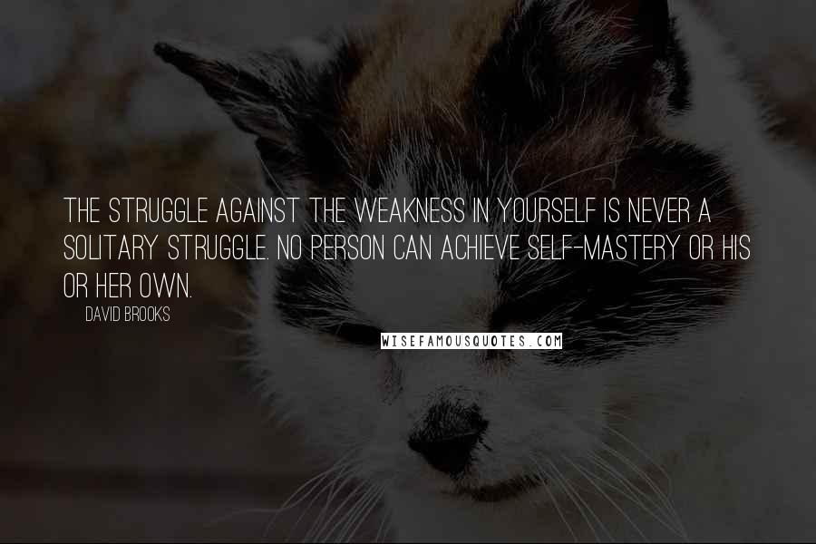 David Brooks quotes: The struggle against the weakness in yourself is never a solitary struggle. No person can achieve self-mastery or his or her own.