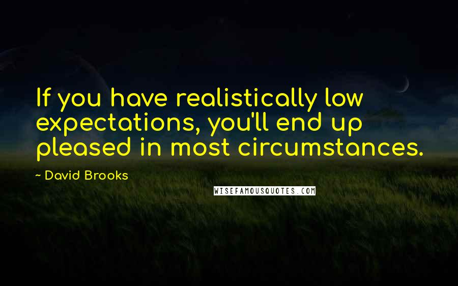 David Brooks quotes: If you have realistically low expectations, you'll end up pleased in most circumstances.