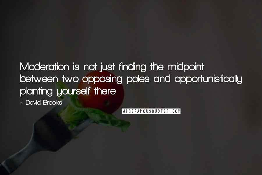 David Brooks quotes: Moderation is not just finding the midpoint between two opposing poles and opportunistically planting yourself there.