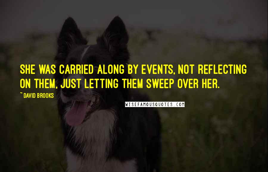 David Brooks quotes: She was carried along by events, not reflecting on them, just letting them sweep over her.
