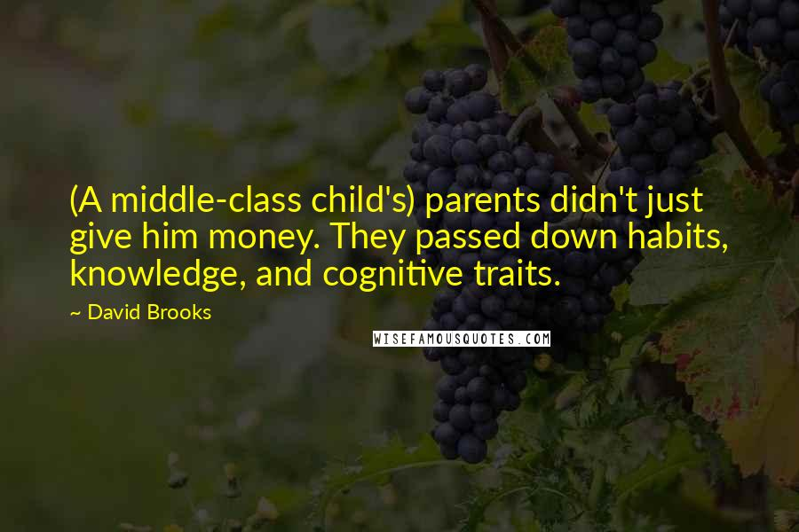 David Brooks quotes: (A middle-class child's) parents didn't just give him money. They passed down habits, knowledge, and cognitive traits.