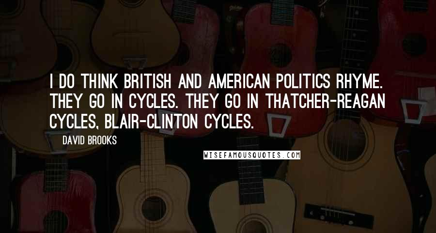 David Brooks quotes: I do think British and American politics rhyme. They go in cycles. They go in Thatcher-Reagan cycles, Blair-Clinton cycles.