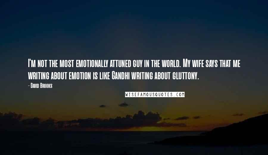 David Brooks quotes: I'm not the most emotionally attuned guy in the world. My wife says that me writing about emotion is like Gandhi writing about gluttony.