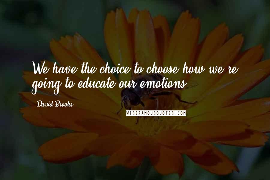 David Brooks quotes: We have the choice to choose how we're going to educate our emotions.