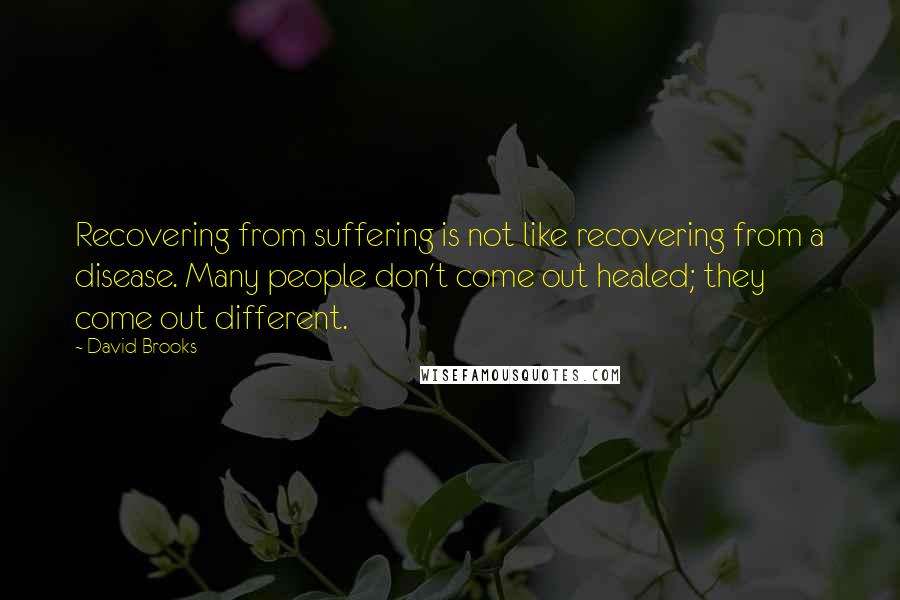 David Brooks quotes: Recovering from suffering is not like recovering from a disease. Many people don't come out healed; they come out different.