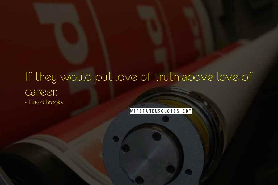 David Brooks quotes: If they would put love of truth above love of career.
