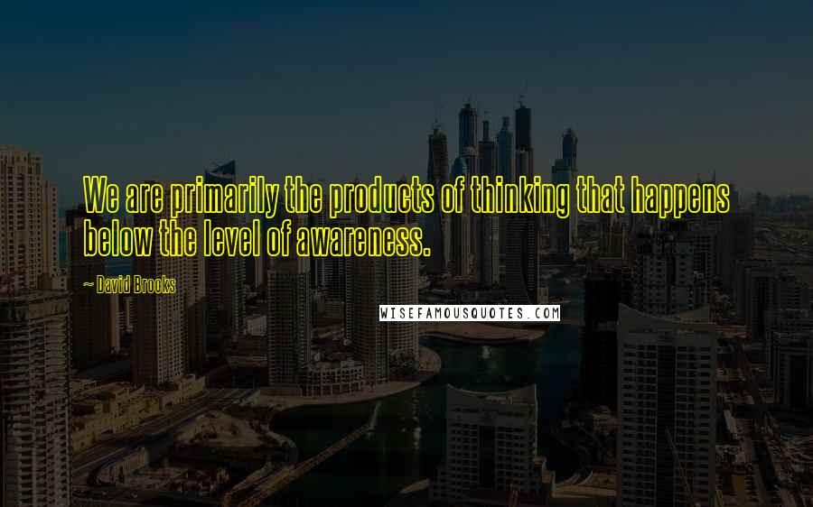 David Brooks quotes: We are primarily the products of thinking that happens below the level of awareness.