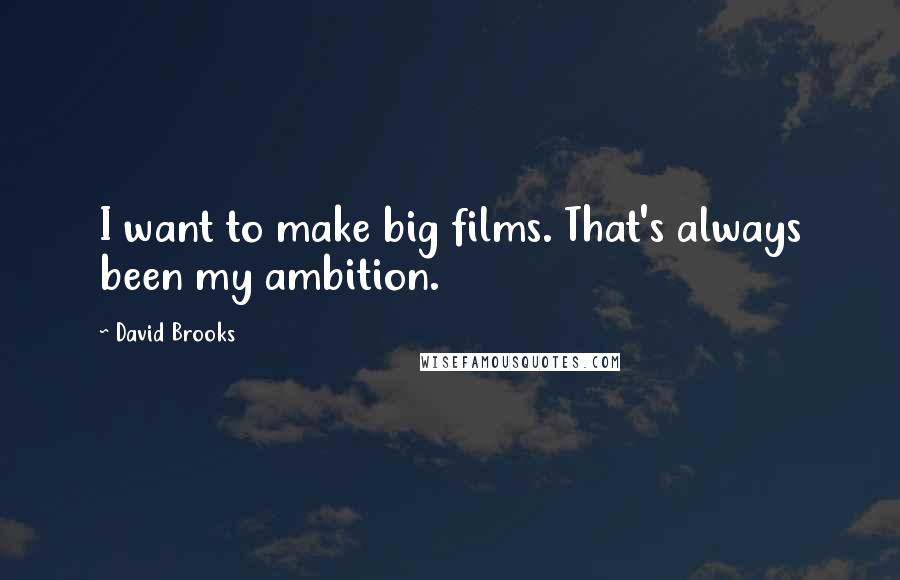 David Brooks quotes: I want to make big films. That's always been my ambition.