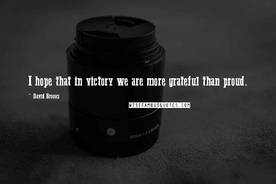 David Brooks quotes: I hope that in victory we are more grateful than proud.