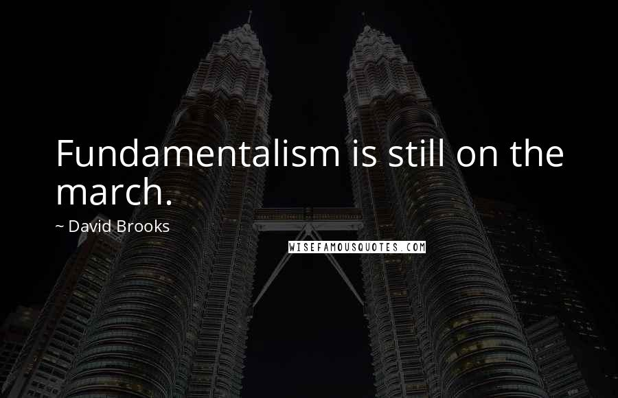 David Brooks quotes: Fundamentalism is still on the march.
