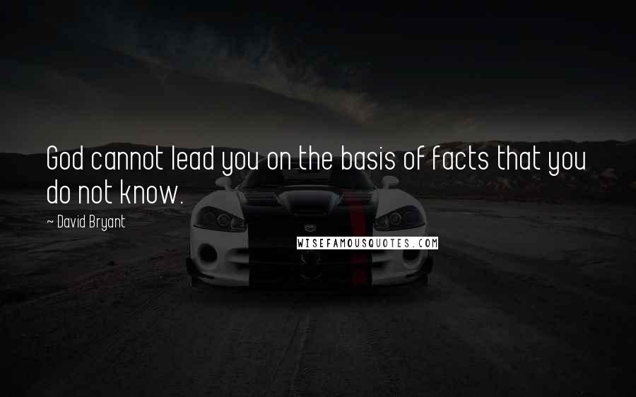 David Bryant quotes: God cannot lead you on the basis of facts that you do not know.
