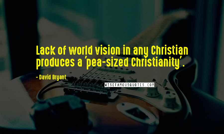 David Bryant quotes: Lack of world vision in any Christian produces a 'pea-sized Christianity'.