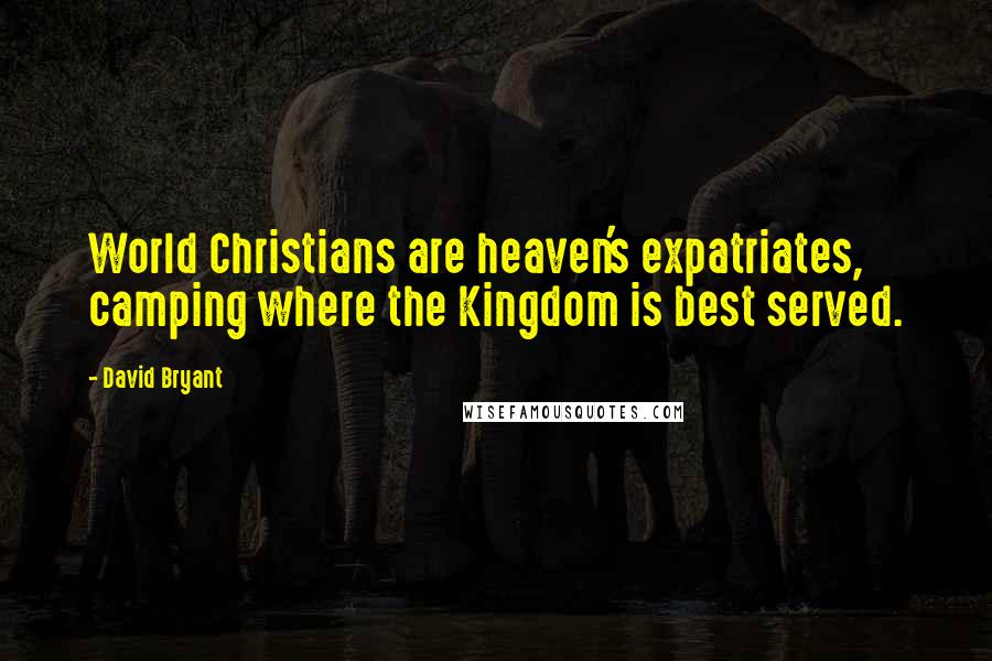 David Bryant quotes: World Christians are heaven's expatriates, camping where the Kingdom is best served.