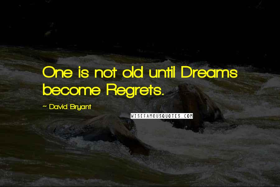David Bryant quotes: One is not old until Dreams become Regrets.