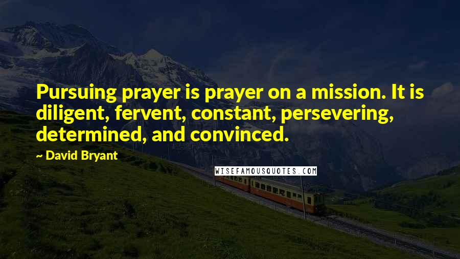 David Bryant quotes: Pursuing prayer is prayer on a mission. It is diligent, fervent, constant, persevering, determined, and convinced.