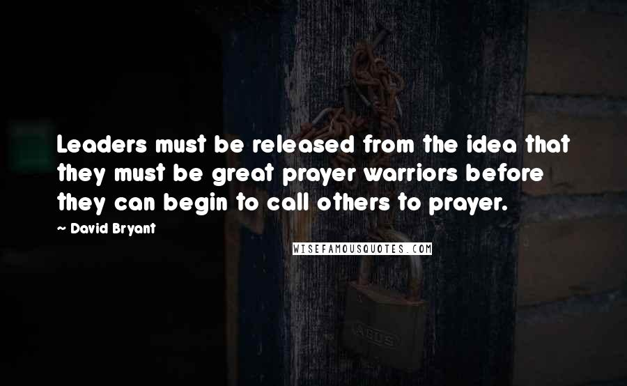 David Bryant quotes: Leaders must be released from the idea that they must be great prayer warriors before they can begin to call others to prayer.