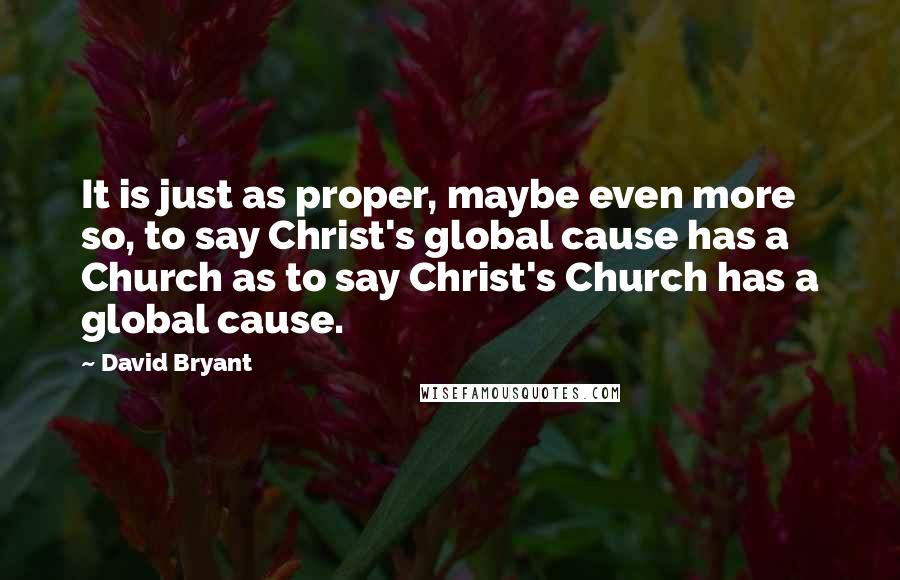 David Bryant quotes: It is just as proper, maybe even more so, to say Christ's global cause has a Church as to say Christ's Church has a global cause.