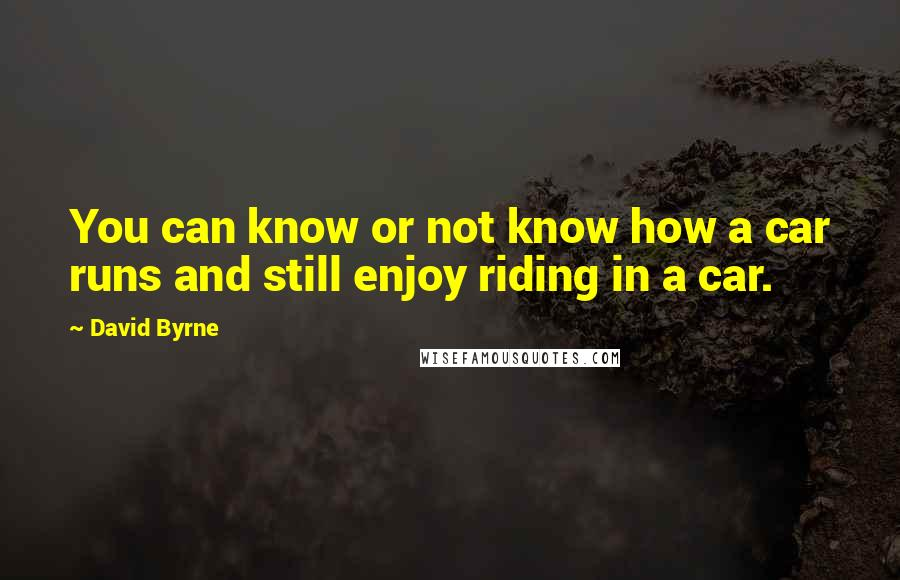 David Byrne quotes: You can know or not know how a car runs and still enjoy riding in a car.