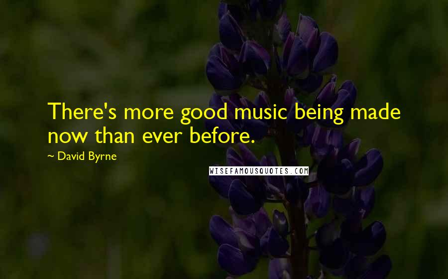 David Byrne quotes: There's more good music being made now than ever before.