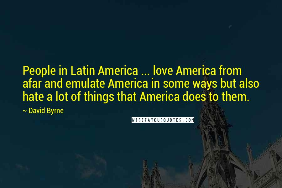 David Byrne quotes: People in Latin America ... love America from afar and emulate America in some ways but also hate a lot of things that America does to them.