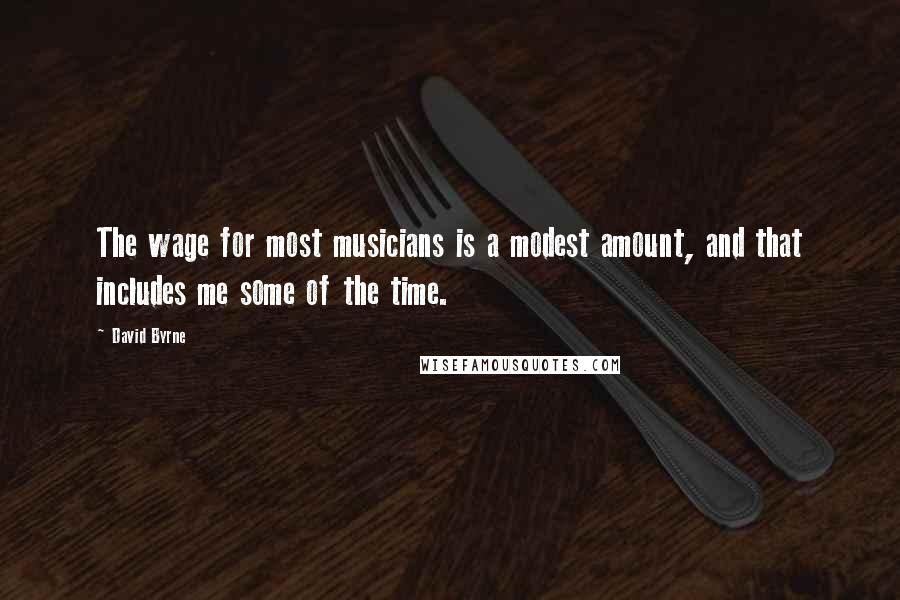 David Byrne quotes: The wage for most musicians is a modest amount, and that includes me some of the time.