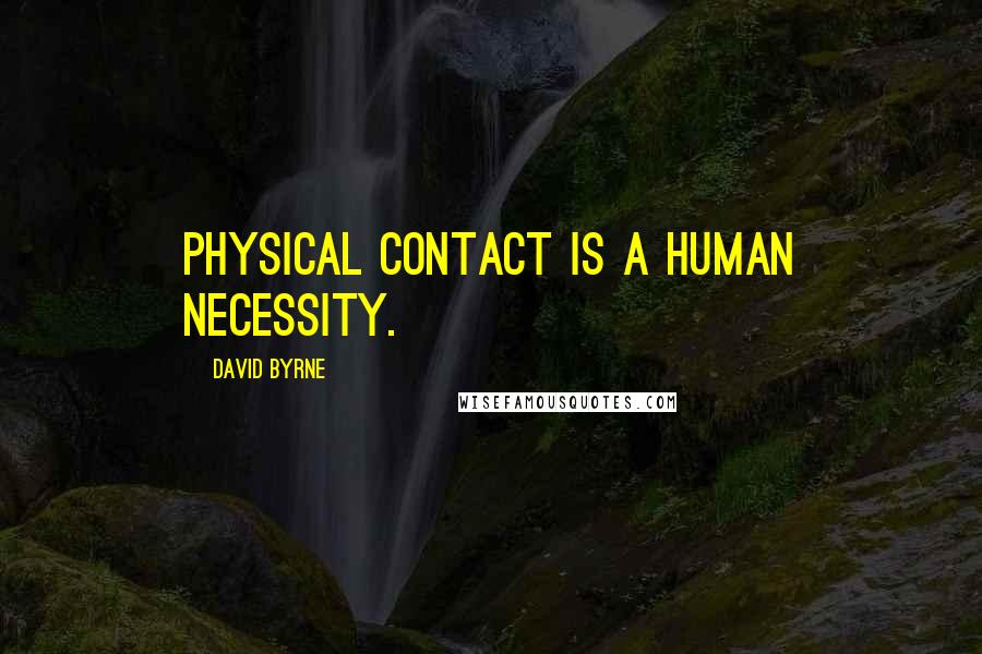 David Byrne quotes: Physical contact is a human necessity.
