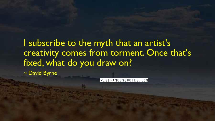 David Byrne quotes: I subscribe to the myth that an artist's creativity comes from torment. Once that's fixed, what do you draw on?