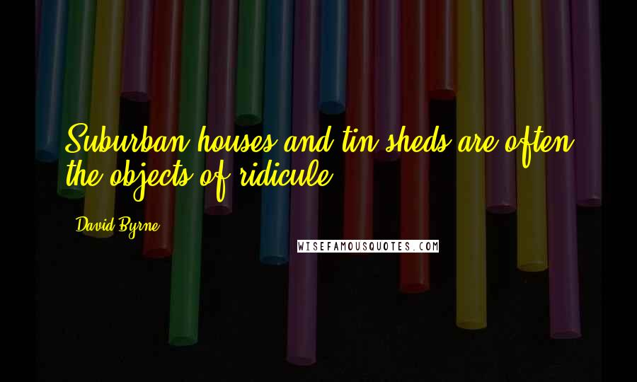 David Byrne quotes: Suburban houses and tin sheds are often the objects of ridicule.