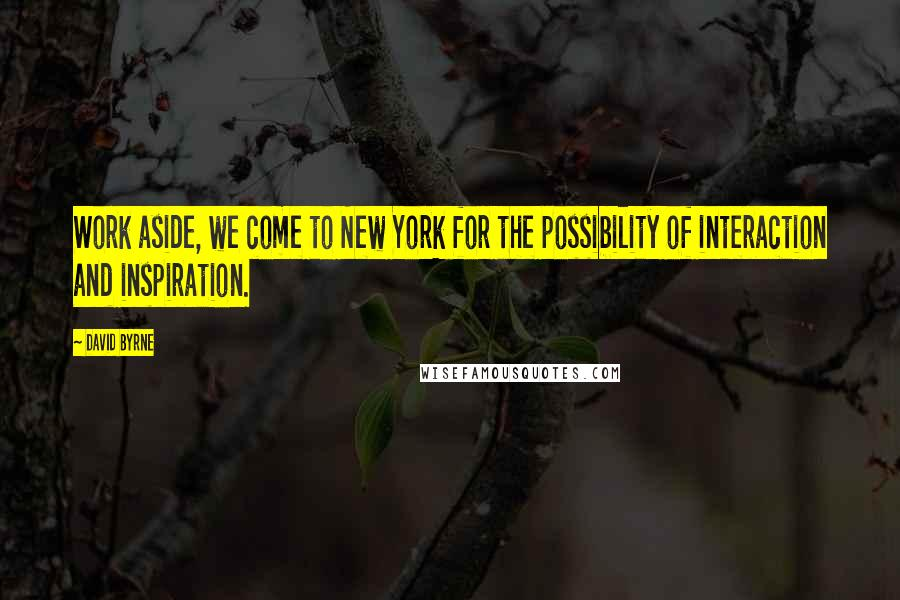 David Byrne quotes: Work aside, we come to New York for the possibility of interaction and inspiration.