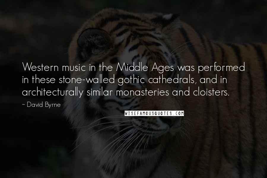 David Byrne quotes: Western music in the Middle Ages was performed in these stone-walled gothic cathedrals, and in architecturally similar monasteries and cloisters.