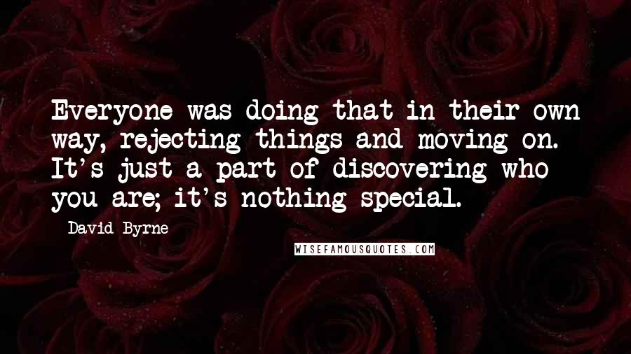 David Byrne quotes: Everyone was doing that in their own way, rejecting things and moving on. It's just a part of discovering who you are; it's nothing special.