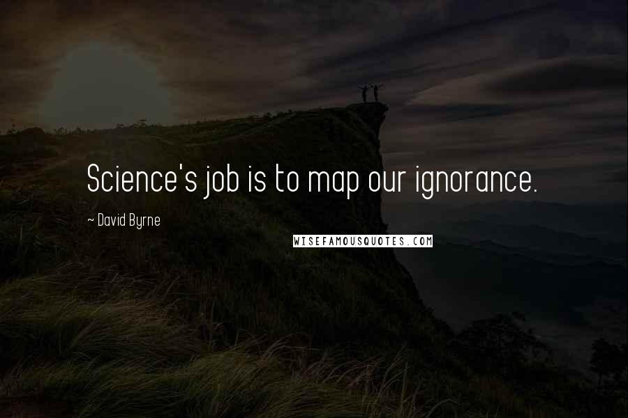 David Byrne quotes: Science's job is to map our ignorance.