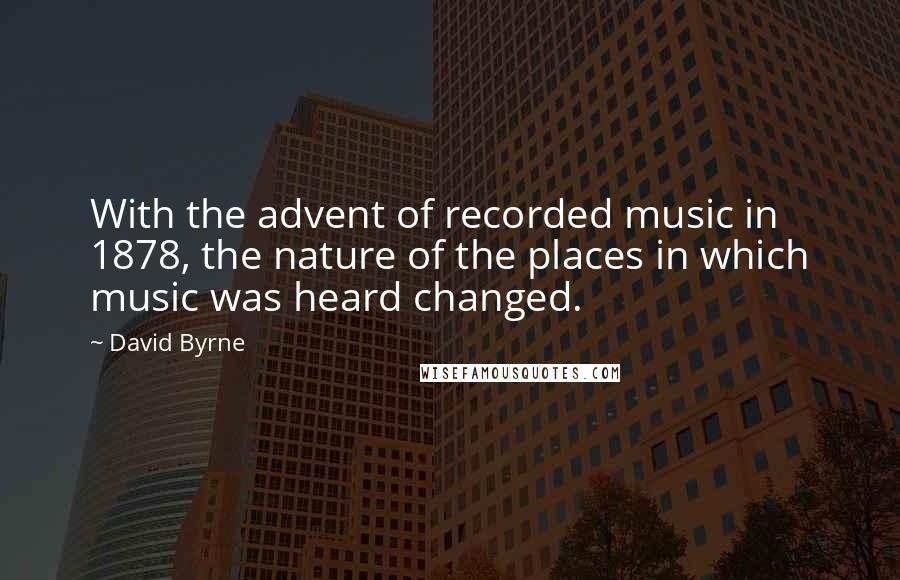 David Byrne quotes: With the advent of recorded music in 1878, the nature of the places in which music was heard changed.