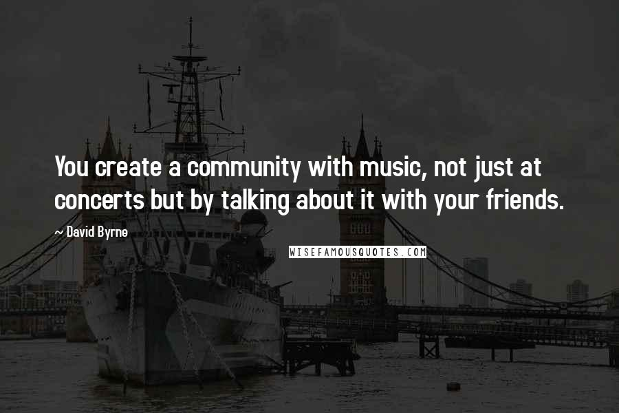 David Byrne quotes: You create a community with music, not just at concerts but by talking about it with your friends.
