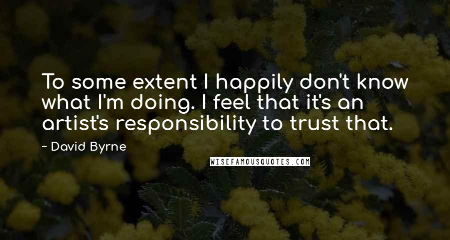 David Byrne quotes: To some extent I happily don't know what I'm doing. I feel that it's an artist's responsibility to trust that.